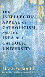 The Intellectual Appeal of Catholicism and the Idea of a Catholic University, Mark Roche